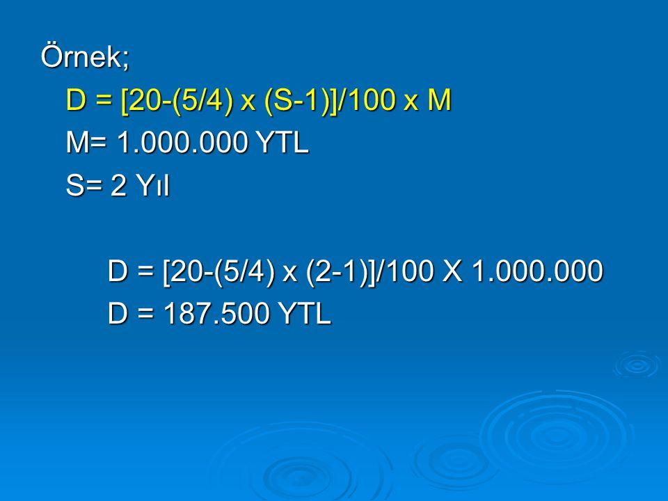 Örnek; D = [20-(5/4) x (S-1)]/100 x M. M= 1.000.000 YTL. S= 2 Yıl. D = [20-(5/4) x (2-1)]/100 X 1.000.000.